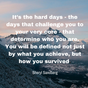 It's the hard days — the days that challenge you to your very core — that determine who you are. You will be defined not just by what you achieve, but how you survived